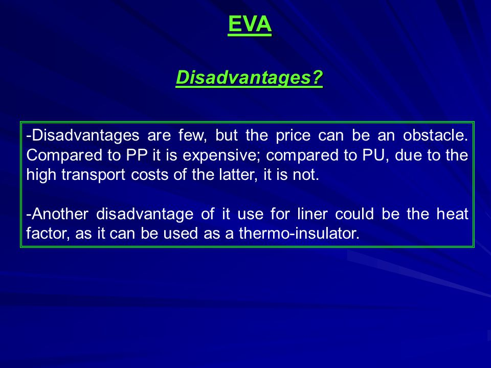 -Disadvantages are few, but the price can be an obstacle. Compared to PP it is expensive; compared to PU, due to the high transport costs of the latte