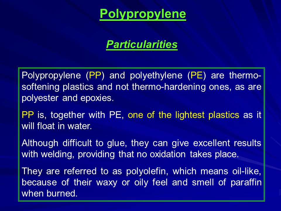 Polypropylene (PP) and polyethylene (PE) are thermo- softening plastics and not thermo-hardening ones, as are polyester and epoxies. PP is, together w