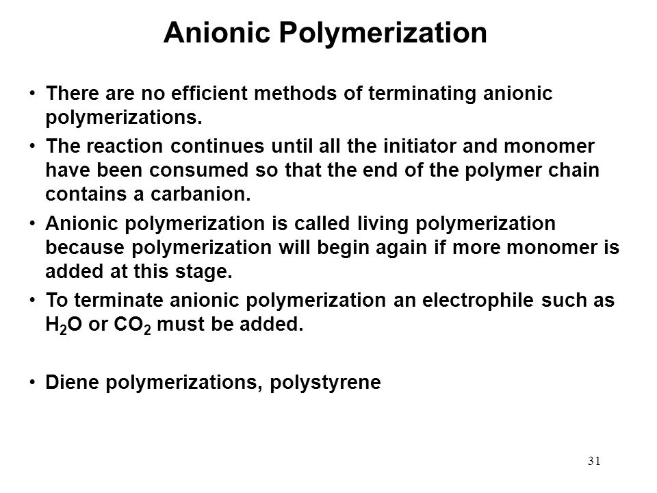 31 There are no efficient methods of terminating anionic polymerizations. The reaction continues until all the initiator and monomer have been consume