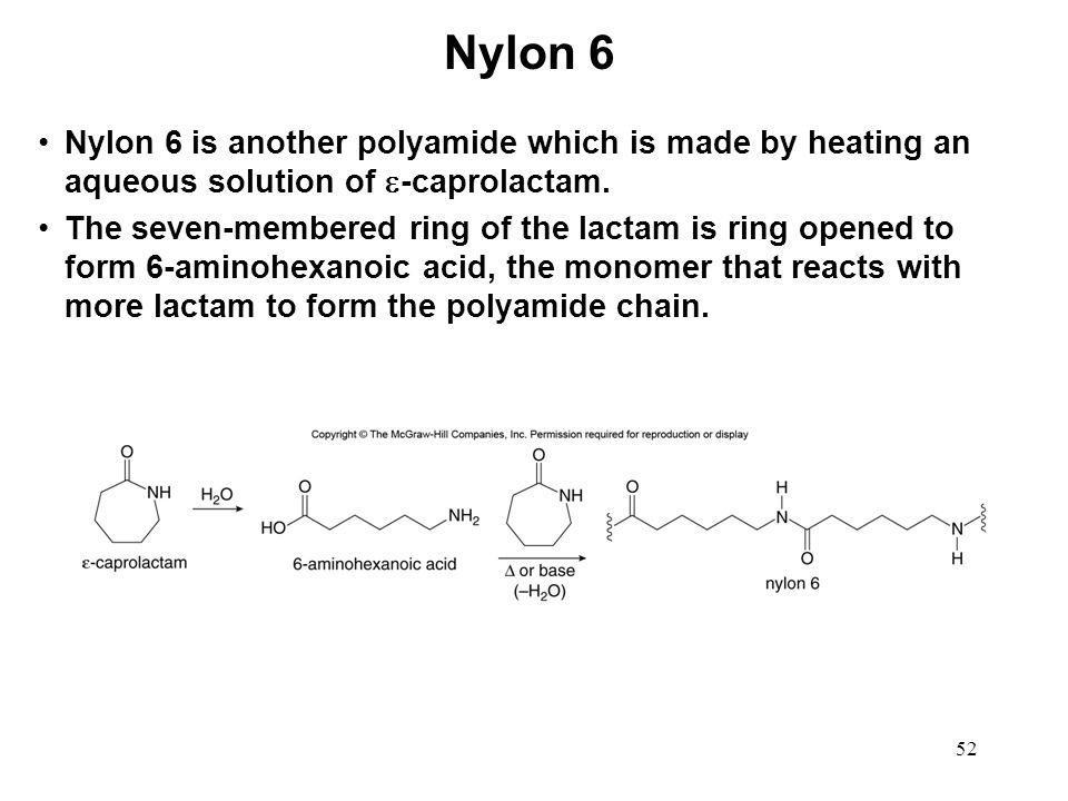 52 Nylon 6 is another polyamide which is made by heating an aqueous solution of  -caprolactam. The seven-membered ring of the lactam is ring opened t