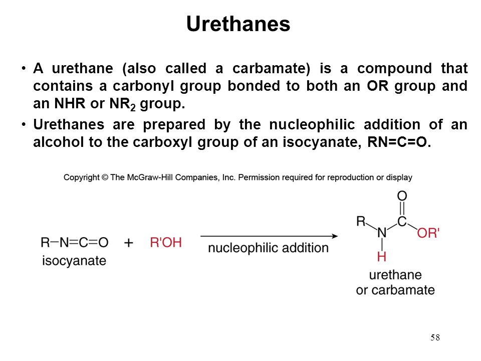 58 A urethane (also called a carbamate) is a compound that contains a carbonyl group bonded to both an OR group and an NHR or NR 2 group. Urethanes ar
