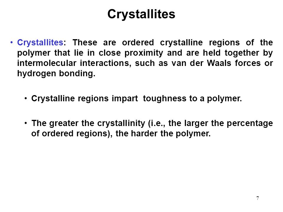 7 Crystallites: These are ordered crystalline regions of the polymer that lie in close proximity and are held together by intermolecular interactions,