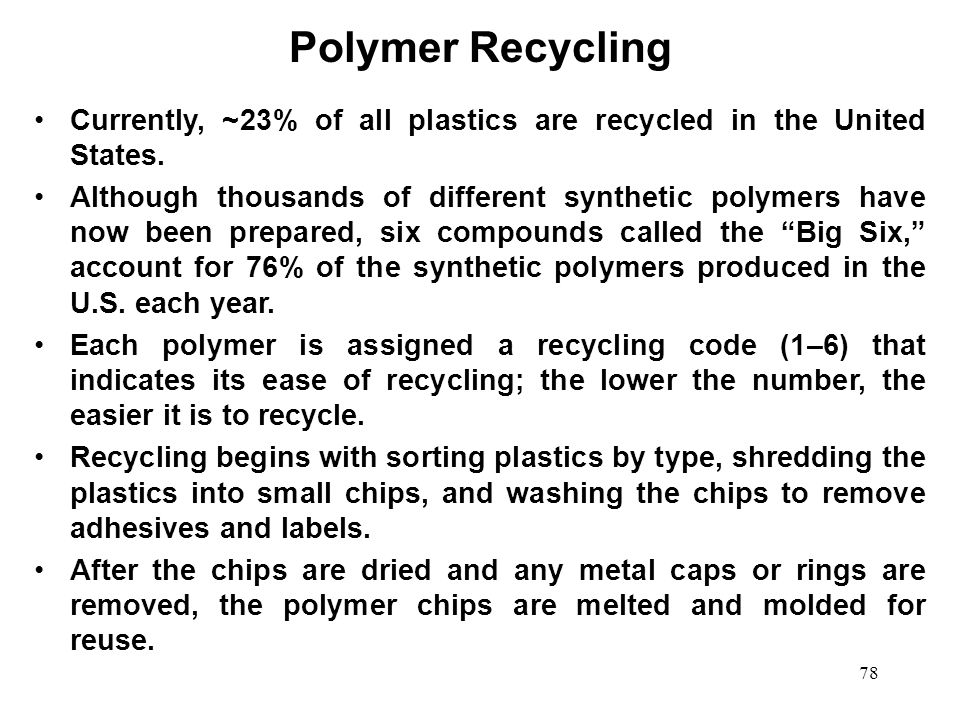 78 Currently, ~23% of all plastics are recycled in the United States. Although thousands of different synthetic polymers have now been prepared, six c