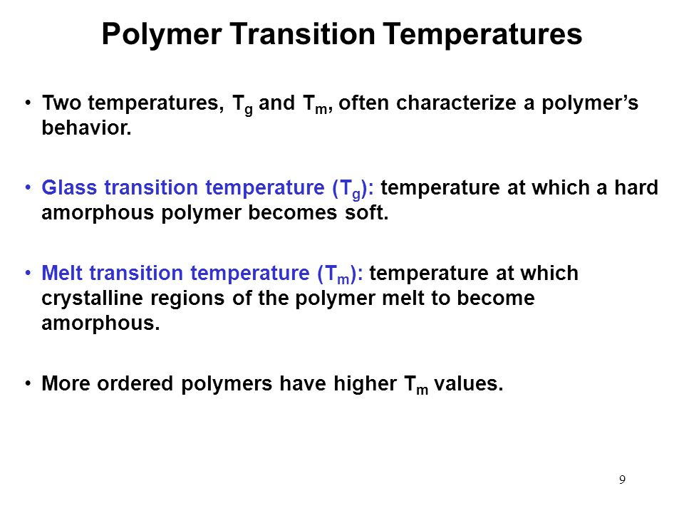 9 Two temperatures, T g and T m, often characterize a polymer's behavior. Glass transition temperature (T g ): temperature at which a hard amorphous p
