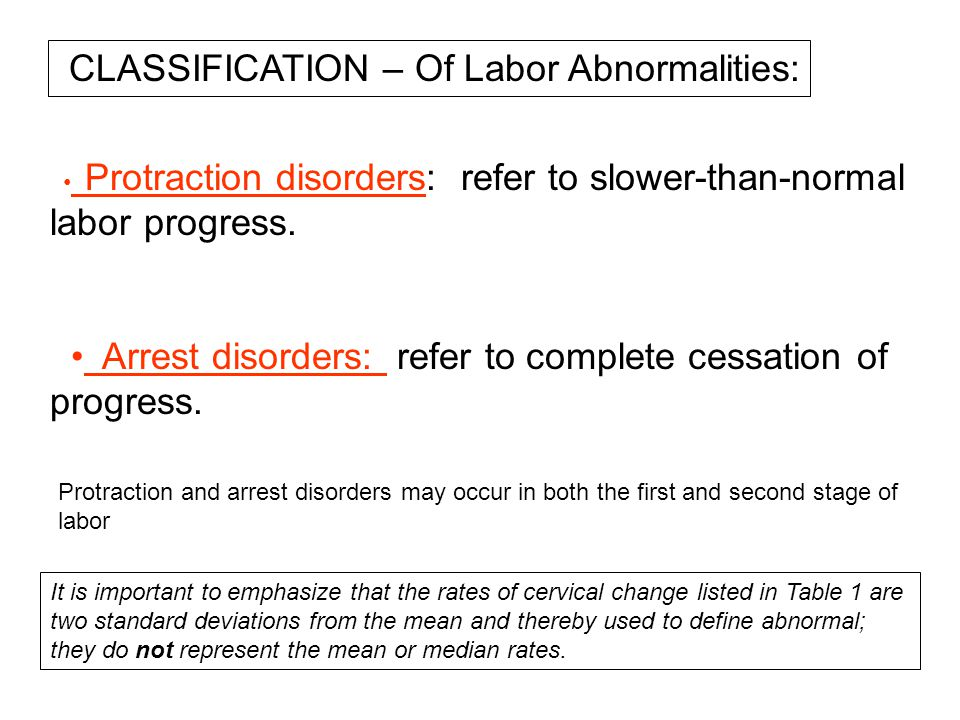 Protraction disorders: refer to slower-than-normal labor progress. Arrest disorders: refer to complete cessation of progress. Protraction and arrest d