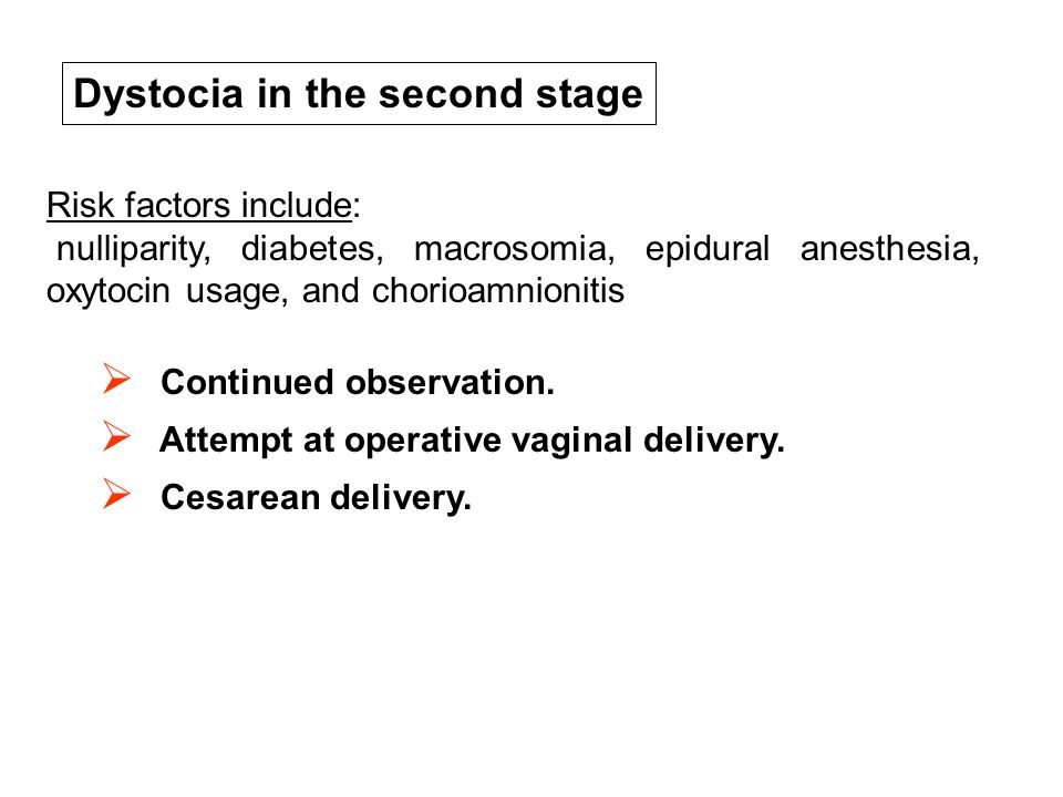  Continued observation.  Attempt at operative vaginal delivery.  Cesarean delivery. Dystocia in the second stage Risk factors include: nulliparity,