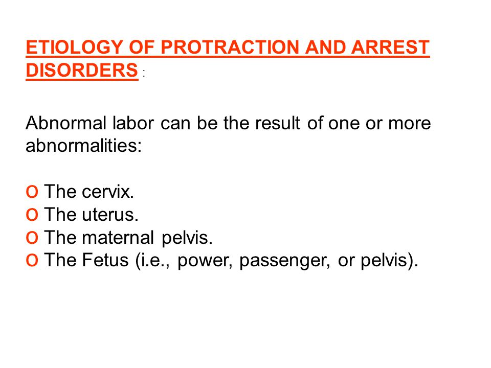 ETIOLOGY OF PROTRACTION AND ARREST DISORDERS : Abnormal labor can be the result of one or more abnormalities: o The cervix. o The uterus. o The matern