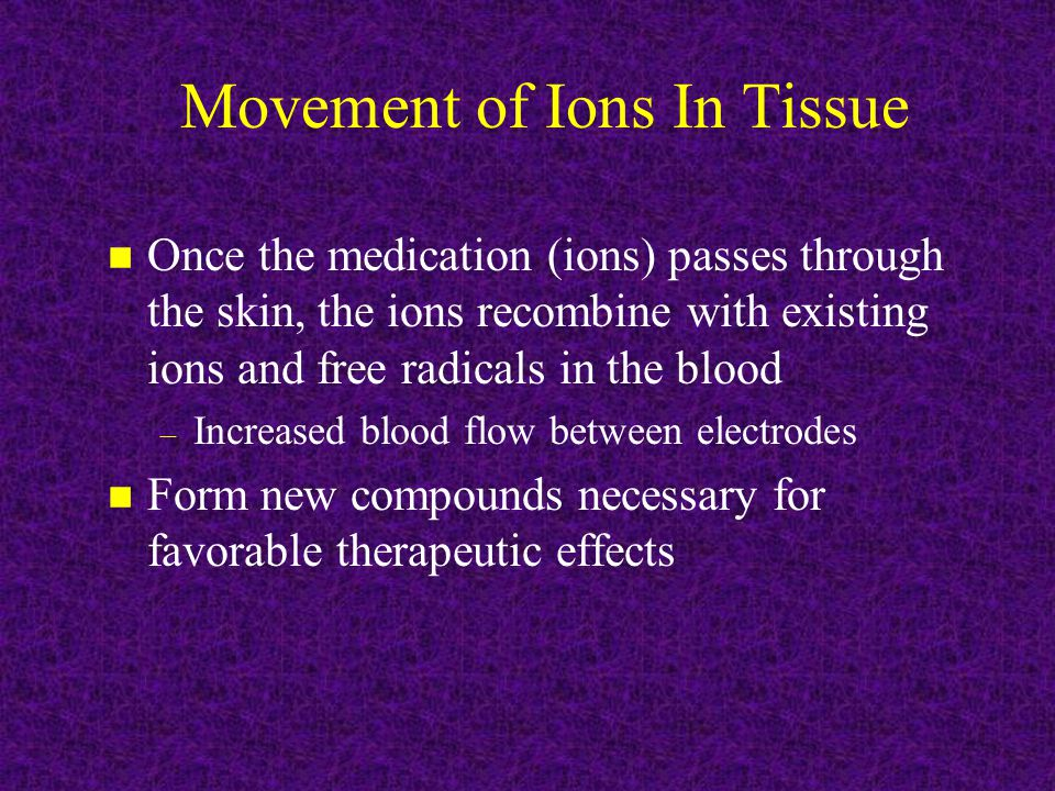 Movement of Ions In Tissue n Once the medication (ions) passes through the skin, the ions recombine with existing ions and free radicals in the blood – Increased blood flow between electrodes n Form new compounds necessary for favorable therapeutic effects