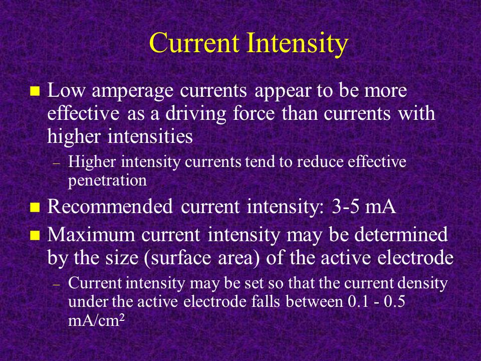 Current Intensity n Low amperage currents appear to be more effective as a driving force than currents with higher intensities – Higher intensity currents tend to reduce effective penetration n Recommended current intensity: 3-5 mA n Maximum current intensity may be determined by the size (surface area) of the active electrode – Current intensity may be set so that the current density under the active electrode falls between 0.1 - 0.5 mA/cm 2
