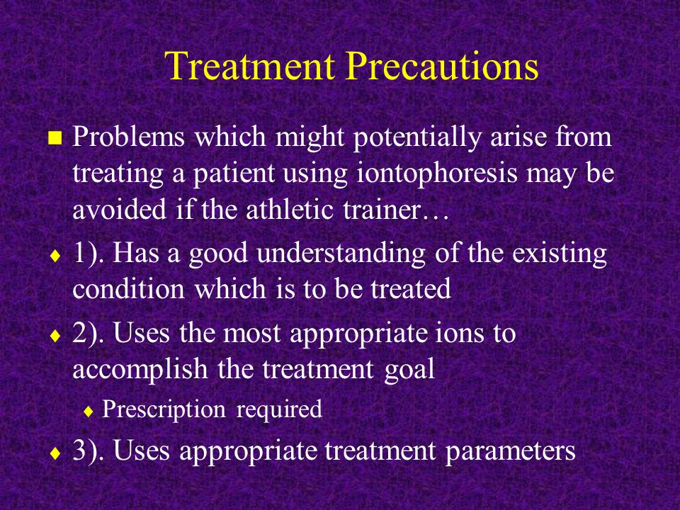 Treatment Precautions n Problems which might potentially arise from treating a patient using iontophoresis may be avoided if the athletic trainer…  1