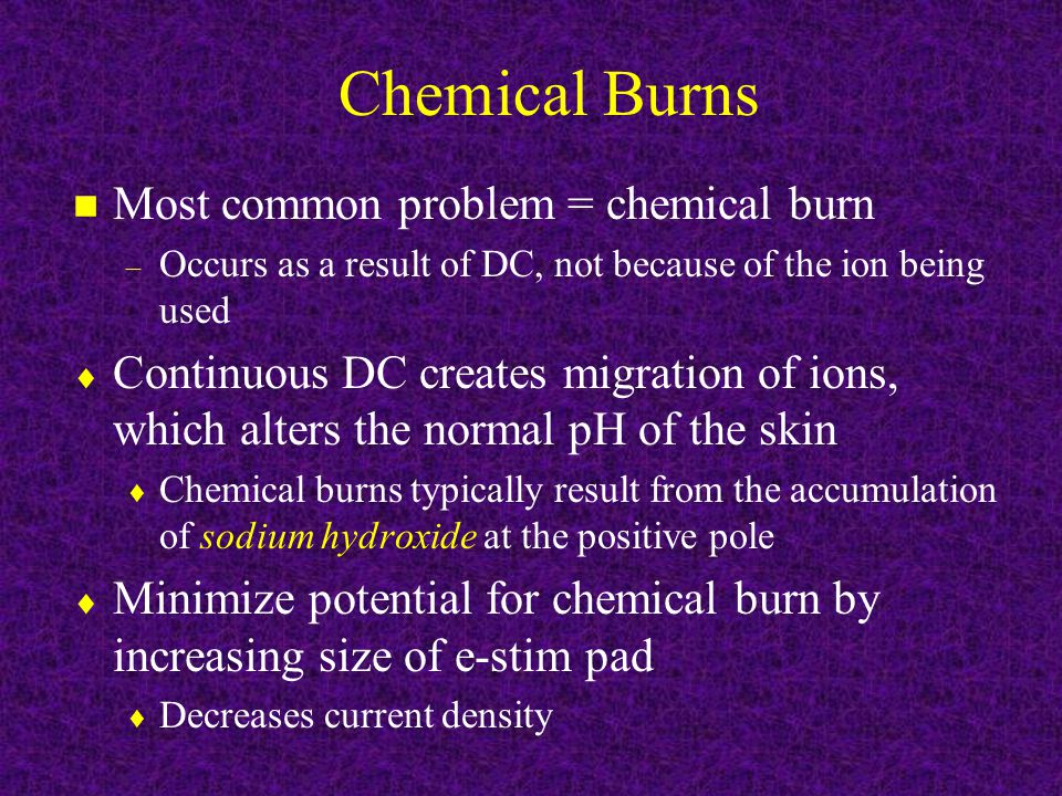 Chemical Burns n Most common problem = chemical burn – Occurs as a result of DC, not because of the ion being used  Continuous DC creates migration of ions, which alters the normal pH of the skin  Chemical burns typically result from the accumulation of sodium hydroxide at the positive pole  Minimize potential for chemical burn by increasing size of e-stim pad  Decreases current density