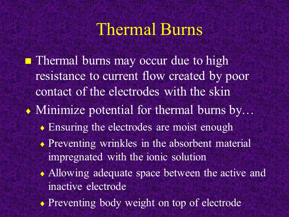 Thermal Burns n Thermal burns may occur due to high resistance to current flow created by poor contact of the electrodes with the skin  Minimize potential for thermal burns by…  Ensuring the electrodes are moist enough  Preventing wrinkles in the absorbent material impregnated with the ionic solution  Allowing adequate space between the active and inactive electrode  Preventing body weight on top of electrode