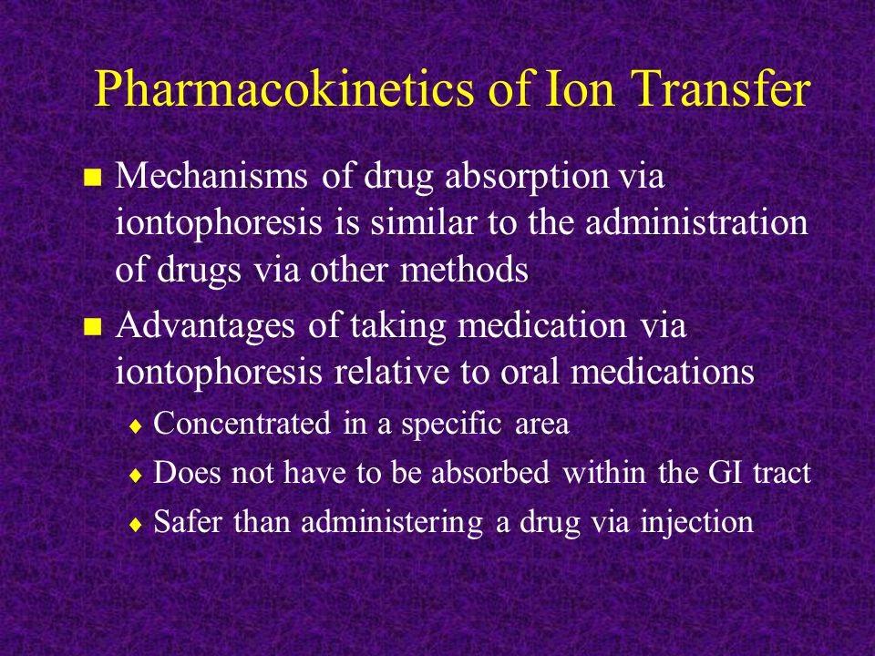 Pharmacokinetics of Ion Transfer n Mechanisms of drug absorption via iontophoresis is similar to the administration of drugs via other methods n Advantages of taking medication via iontophoresis relative to oral medications  Concentrated in a specific area  Does not have to be absorbed within the GI tract  Safer than administering a drug via injection
