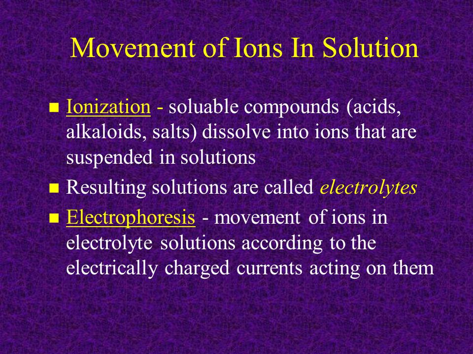 Movement of Ions In Solution n Ionization - soluable compounds (acids, alkaloids, salts) dissolve into ions that are suspended in solutions n Resulting solutions are called electrolytes n Electrophoresis - movement of ions in electrolyte solutions according to the electrically charged currents acting on them