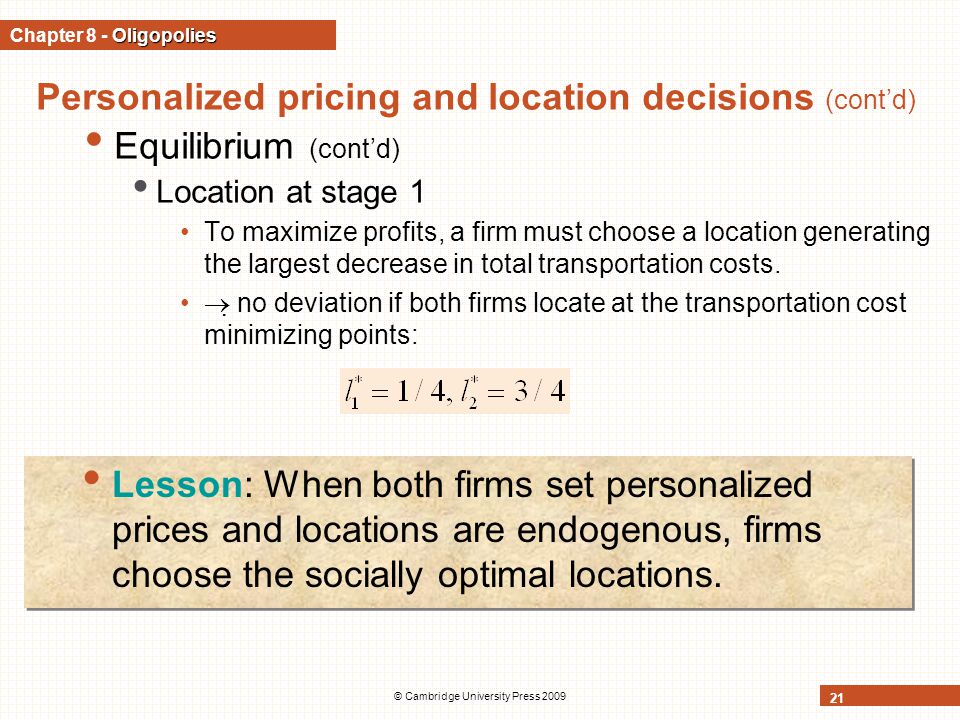 © Cambridge University Press 2009 21 Personalized pricing and location decisions (cont'd) Equilibrium (cont'd) Location at stage 1 To maximize profits, a firm must choose a location generating the largest decrease in total transportation costs.