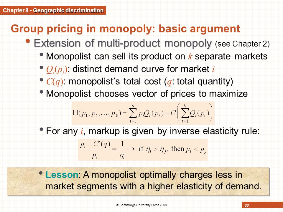 © Cambridge University Press 2009 22 Group pricing in monopoly: basic argument Extension of multi-product monopoly Extension of multi-product monopoly (see Chapter 2) Monopolist can sell its product on k separate markets Q i (p i ) : distinct demand curve for market i C(q) : monopolist's total cost ( q : total quantity) Monopolist chooses vector of prices to maximize For any i, markup is given by inverse elasticity rule: Geographic discrimination Chapter 8 - Geographic discrimination Lesson: A monopolist optimally charges less in market segments with a higher elasticity of demand.