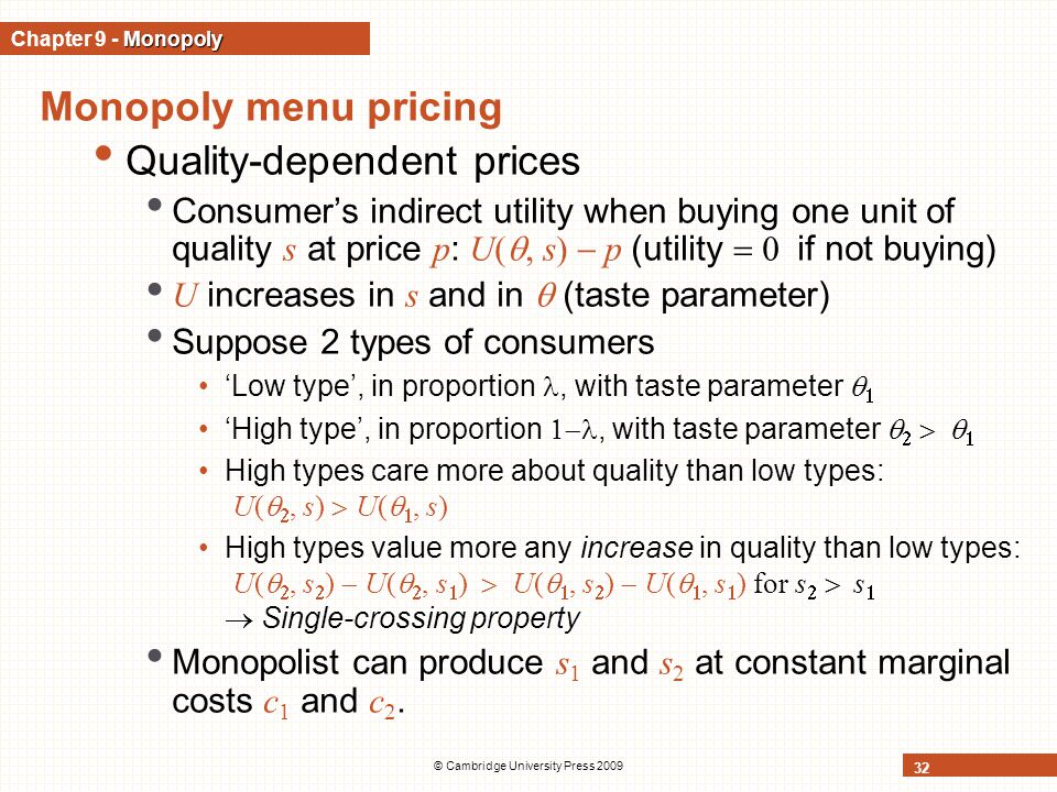 © Cambridge University Press 2009 32 Monopoly menu pricing Quality-dependent prices Consumer's indirect utility when buying one unit of quality s at price p : U( , s)  p (utility  if not buying) U increases in s and in  (taste parameter) Suppose 2 types of consumers 'Low type', in proportion, with taste parameter   'High type', in proportion , with taste parameter     High types care more about quality than low types: U(  , s)  U(  , s) High types value more any increase in quality than low types: U(  , s  )  U(  , s  )  U(  , s  )  U(  , s  ) for s   s   Single-crossing property Monopolist can produce s 1 and s 2 at constant marginal costs c 1 and c 2.
