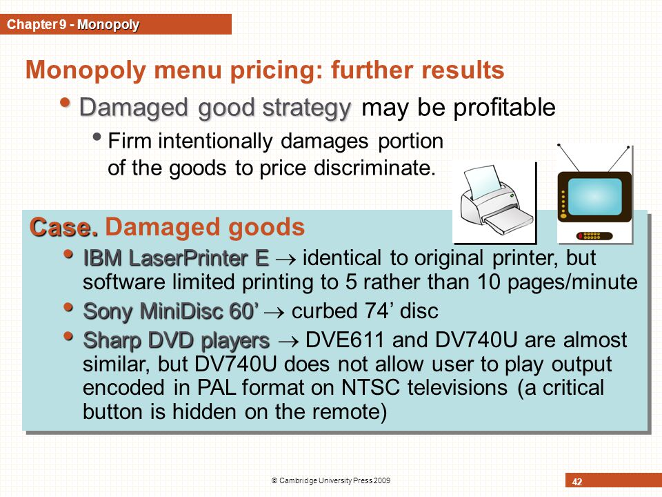 © Cambridge University Press 2009 42 Monopoly menu pricing: further results Damaged good strategy Damaged good strategy may be profitable Firm intentionally damages portion of the goods to price discriminate.