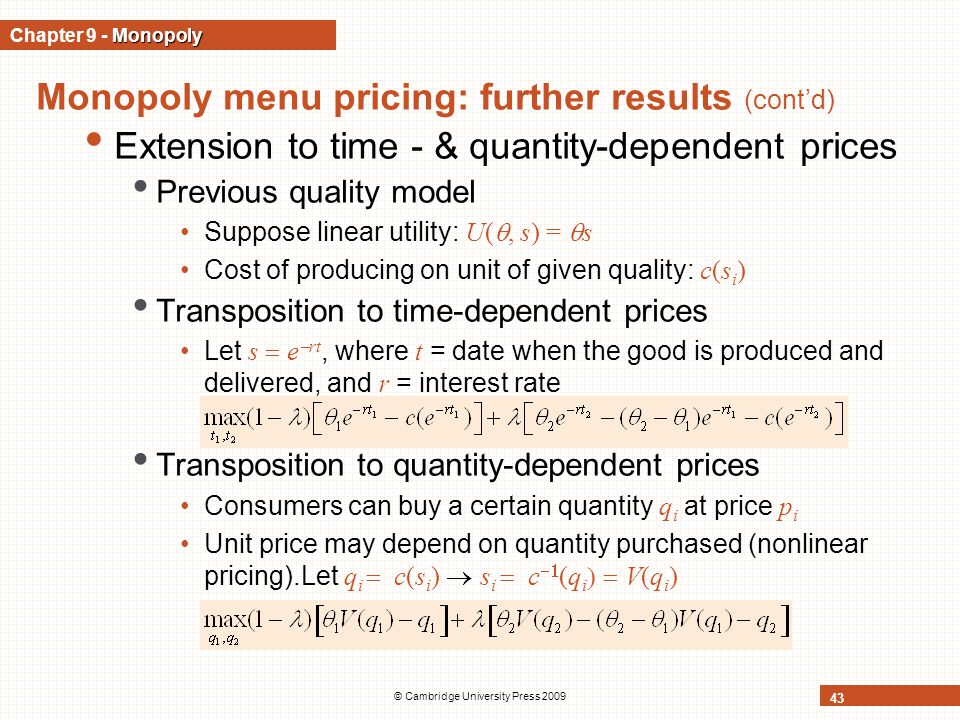 © Cambridge University Press 2009 43 Monopoly menu pricing: further results (cont'd) Extension to time - & quantity-dependent prices Previous quality model Suppose linear utility: U( , s) =  s Cost of producing on unit of given quality: c(s i ) Transposition to time-dependent prices Let s  e  rt, where t = date when the good is produced and delivered, and r = interest rate Transposition to quantity-dependent prices Consumers can buy a certain quantity q i at price p i Unit price may depend on quantity purchased (nonlinear pricing).Let q i  c(s i )  s i  c  (q i  V(q i ) Monopoly Chapter 9 - Monopoly
