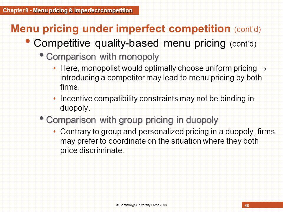 © Cambridge University Press 2009 46 Menu pricing under imperfect competition (cont'd) Competitive quality-based menu pricing (cont'd) Comparison with monopoly Comparison with monopoly Here, monopolist would optimally choose uniform pricing  introducing a competitor may lead to menu pricing by both firms.
