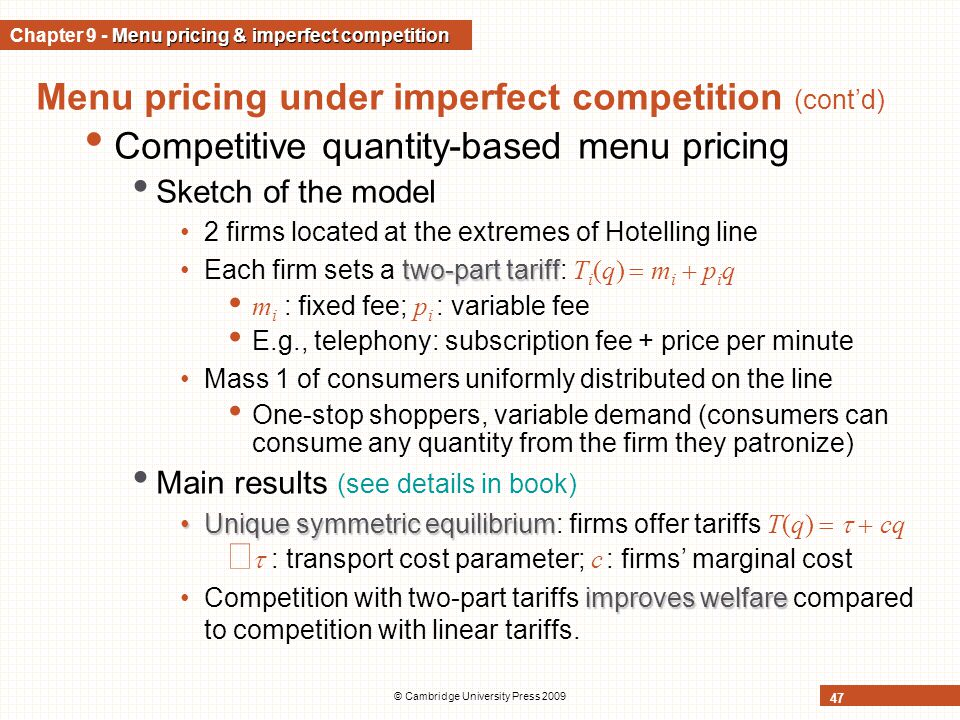 © Cambridge University Press 2009 47 Menu pricing under imperfect competition (cont'd) Competitive quantity-based menu pricing Sketch of the model 2 firms located at the extremes of Hotelling line two-part tariffEach firm sets a two-part tariff: T i (q)  m i  p i q m i : fixed fee; p i : variable fee E.g., telephony: subscription fee + price per minute Mass 1 of consumers uniformly distributed on the line One-stop shoppers, variable demand (consumers can consume any quantity from the firm they patronize) Main results (see details in book) Unique symmetric equilibriumUnique symmetric equilibrium: firms offer tariffs T(q)    cq   : transport cost parameter; c : firms' marginal cost improves welfareCompetition with two-part tariffs improves welfare compared to competition with linear tariffs.