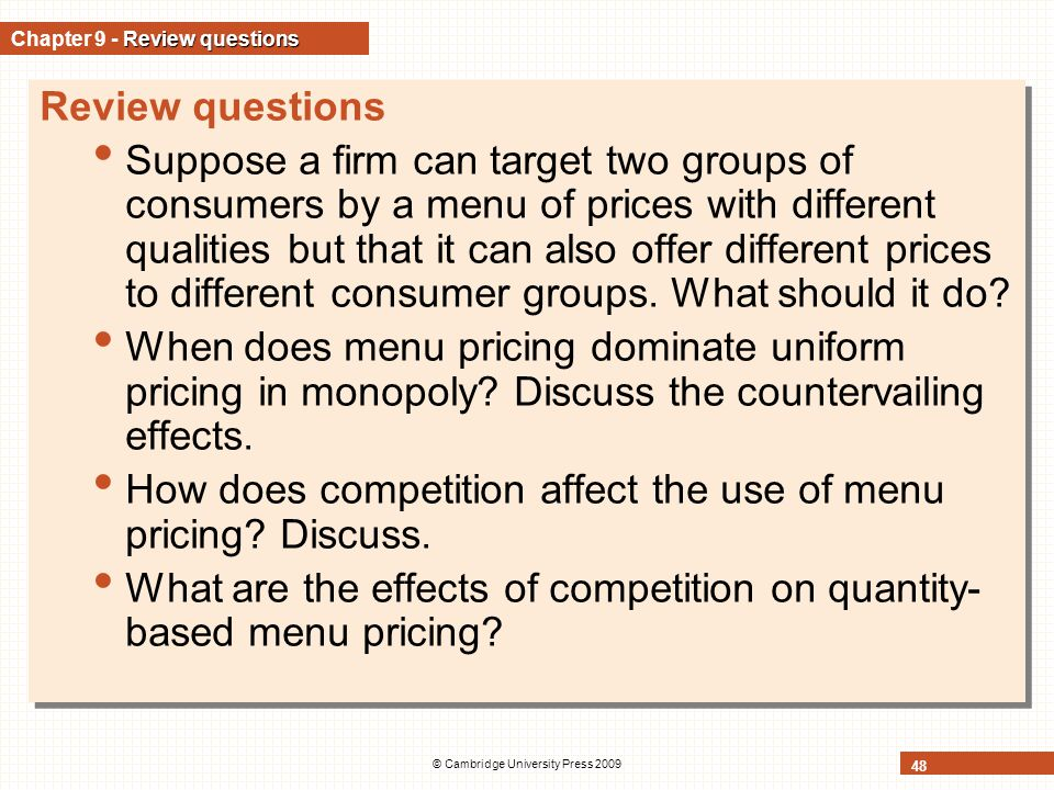 © Cambridge University Press 2009 48 Review questions Chapter 9 - Review questions Review questions Suppose a firm can target two groups of consumers by a menu of prices with different qualities but that it can also offer different prices to different consumer groups.
