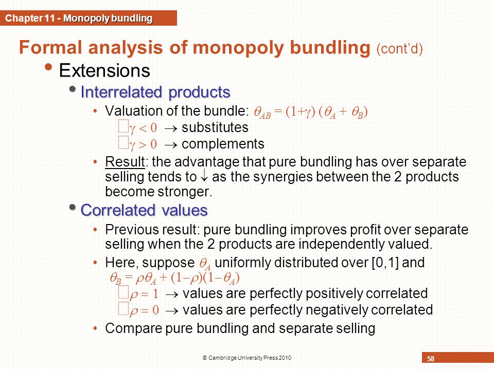 © Cambridge University Press 2010 58 Formal analysis of monopoly bundling (cont'd) Extensions Interrelated products Interrelated products Valuation of the bundle:  AB = (1+  ) (  A +  B )     substitutes     complements Result: the advantage that pure bundling has over separate selling tends to  as the synergies between the 2 products become stronger.