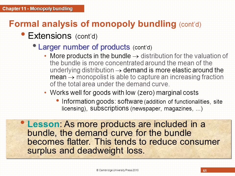 © Cambridge University Press 2010 61 Formal analysis of monopoly bundling (cont'd) Extensions (cont'd) Larger number of products Larger number of products (cont'd) More products in the bundle  distribution for the valuation of the bundle is more concentrated around the mean of the underlying distribution  demand is more elastic around the mean  monopolist is able to capture an increasing fraction of the total area under the demand curve.