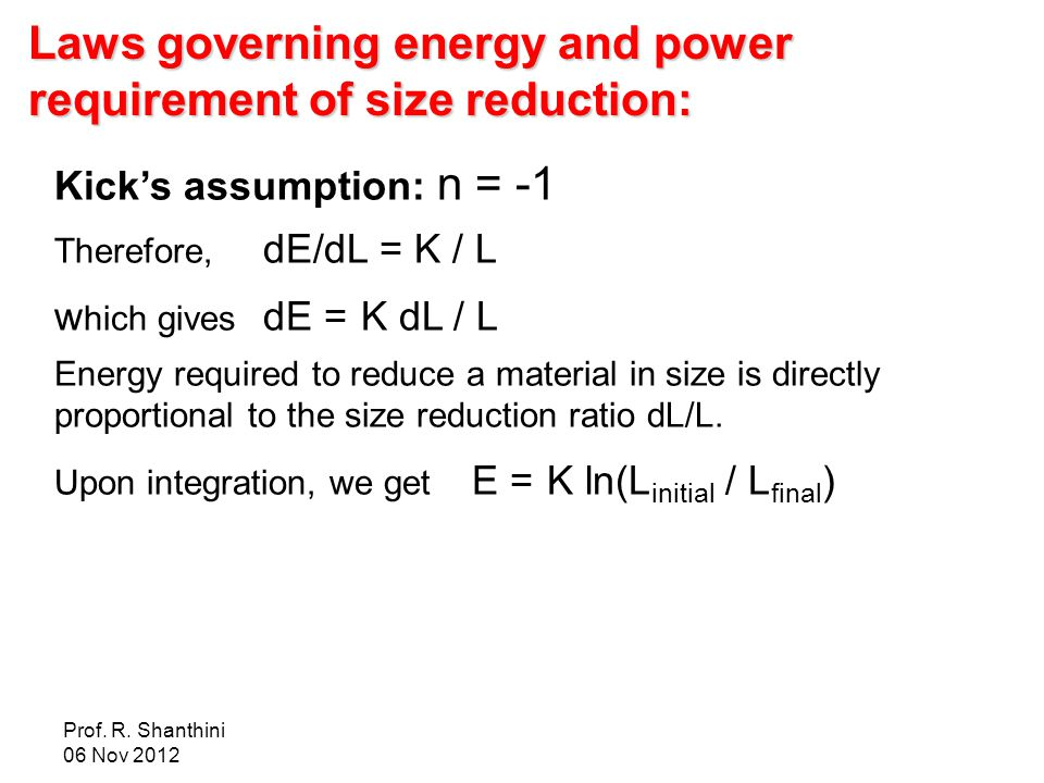 Prof. R. Shanthini 06 Nov 2012 Laws governing energy and power requirement of size reduction: Kick's assumption: n = -1 Therefore, dE/dL = K / L w hic