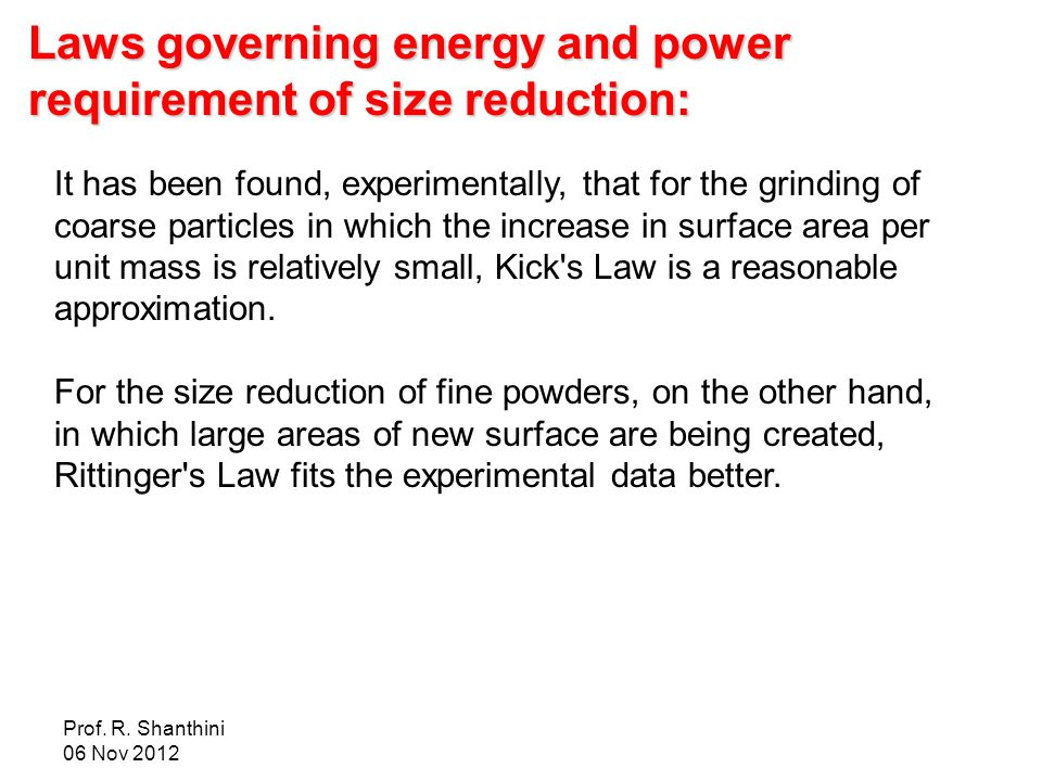 Prof. R. Shanthini 06 Nov 2012 Laws governing energy and power requirement of size reduction: It has been found, experimentally, that for the grinding