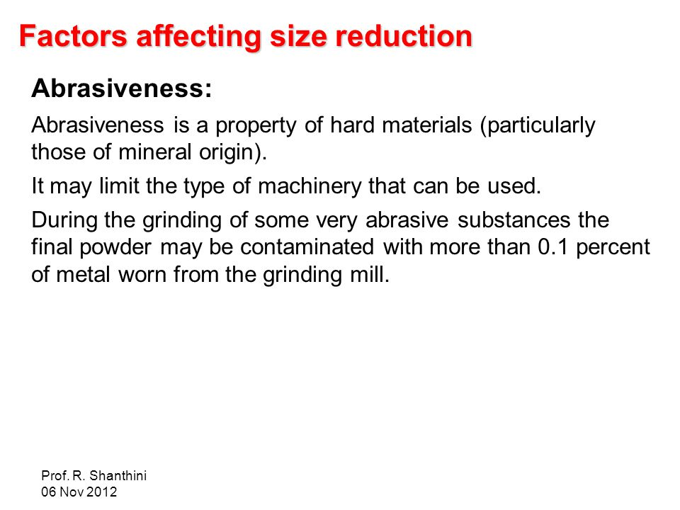 Prof. R. Shanthini 06 Nov 2012 Factors affecting size reduction Abrasiveness: Abrasiveness is a property of hard materials (particularly those of mine