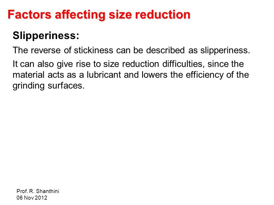 Prof. R. Shanthini 06 Nov 2012 Factors affecting size reduction Slipperiness: The reverse of stickiness can be described as slipperiness. It can also