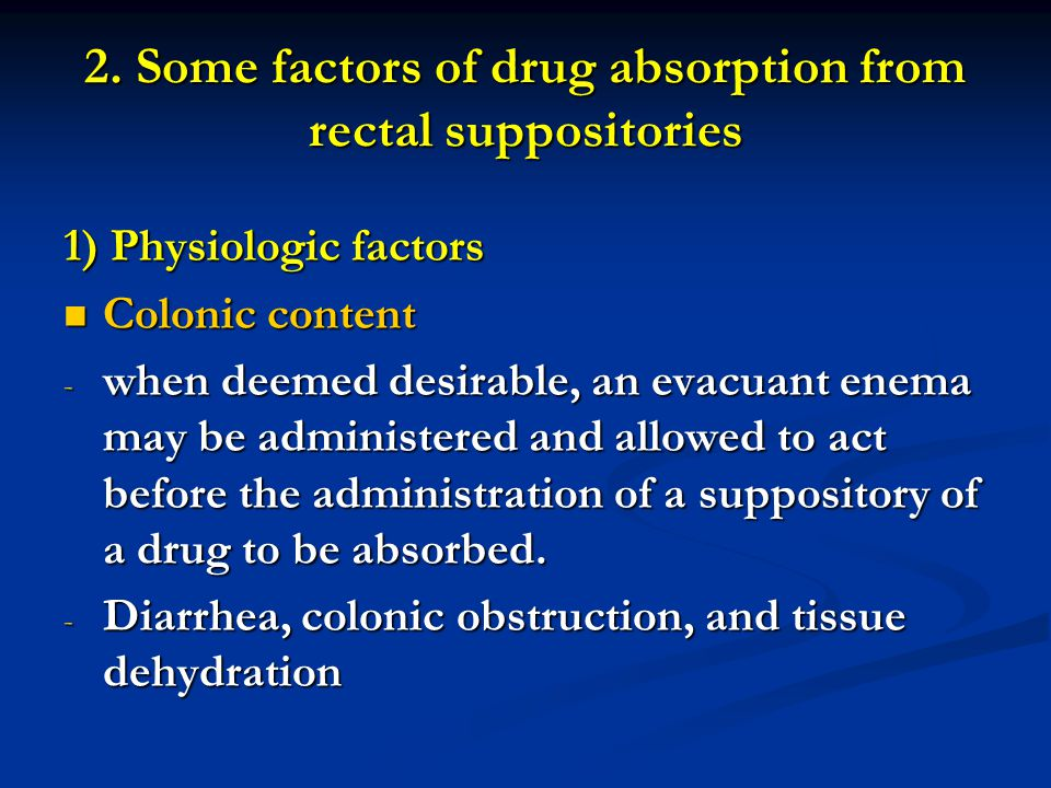 2. Some factors of drug absorption from rectal suppositories 1) Physiologic factors Colonic content Colonic content - when deemed desirable, an evacua
