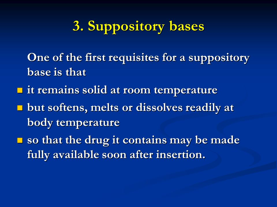 3. Suppository bases One of the first requisites for a suppository base is that it remains solid at room temperature it remains solid at room temperat