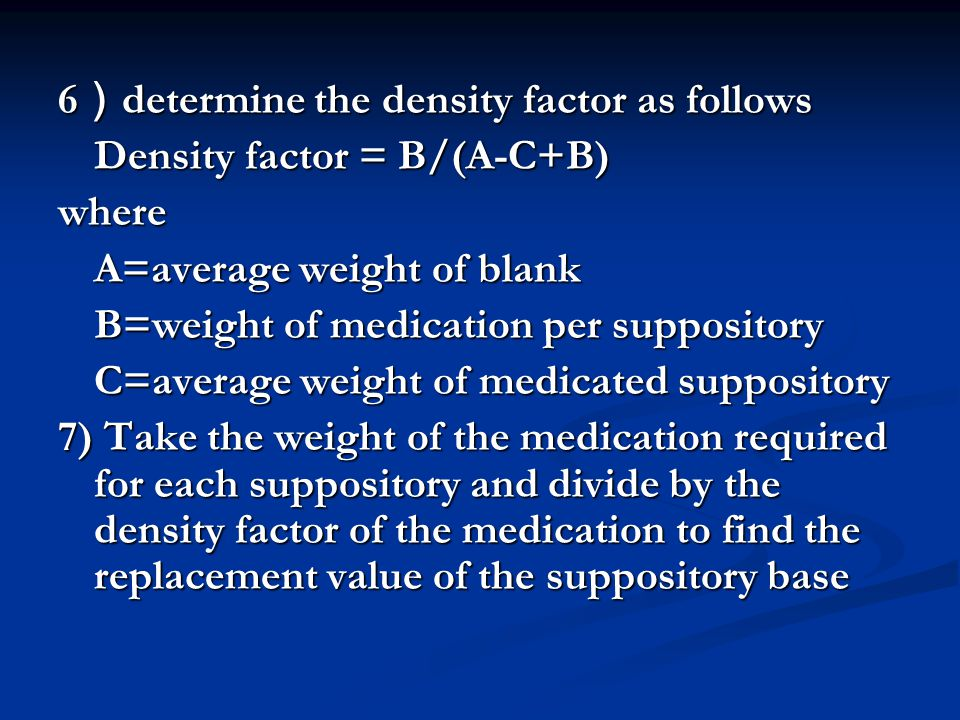 6 ) determine the density factor as follows Density factor = B/(A-C+B) where A=average weight of blank B=weight of medication per suppository C=averag