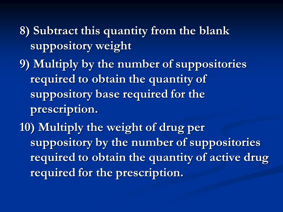 8) Subtract this quantity from the blank suppository weight 9) Multiply by the number of suppositories required to obtain the quantity of suppository