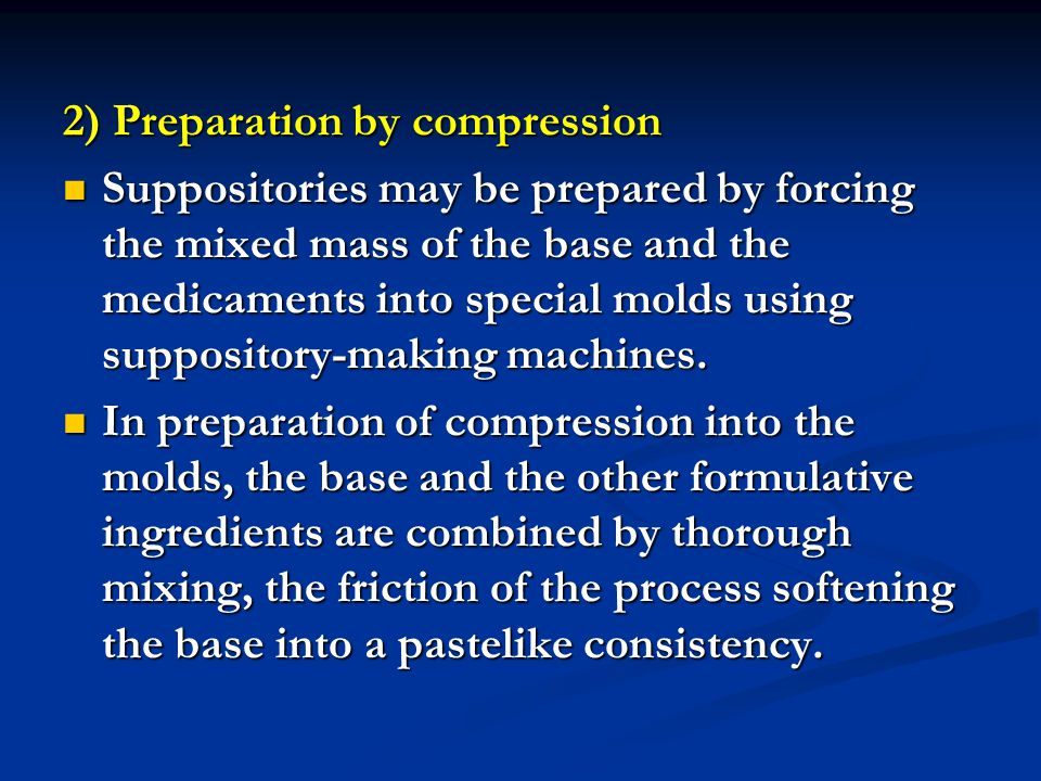 2) Preparation by compression Suppositories may be prepared by forcing the mixed mass of the base and the medicaments into special molds using supposi