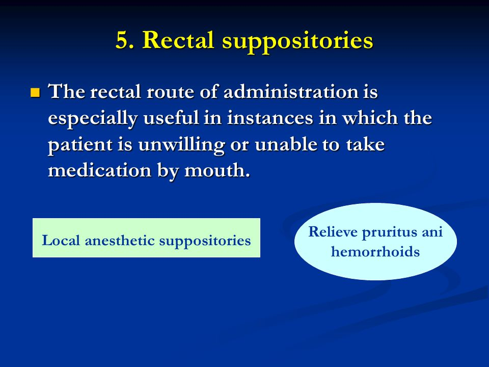 5. Rectal suppositories The rectal route of administration is especially useful in instances in which the patient is unwilling or unable to take medic