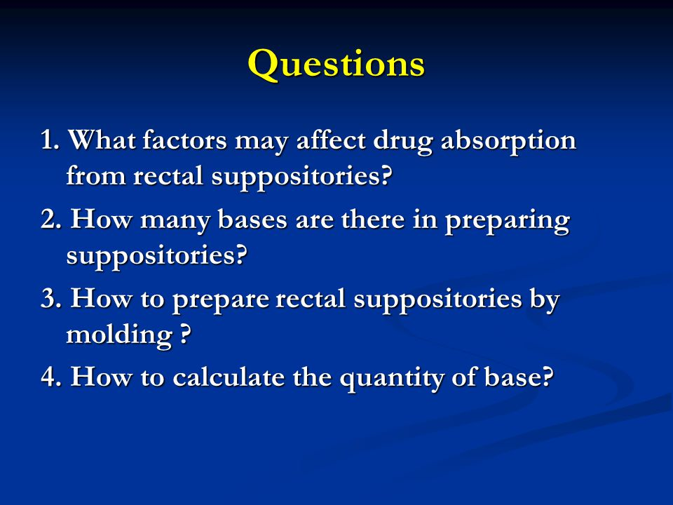 Questions 1. What factors may affect drug absorption from rectal suppositories? 2. How many bases are there in preparing suppositories? 3. How to prep