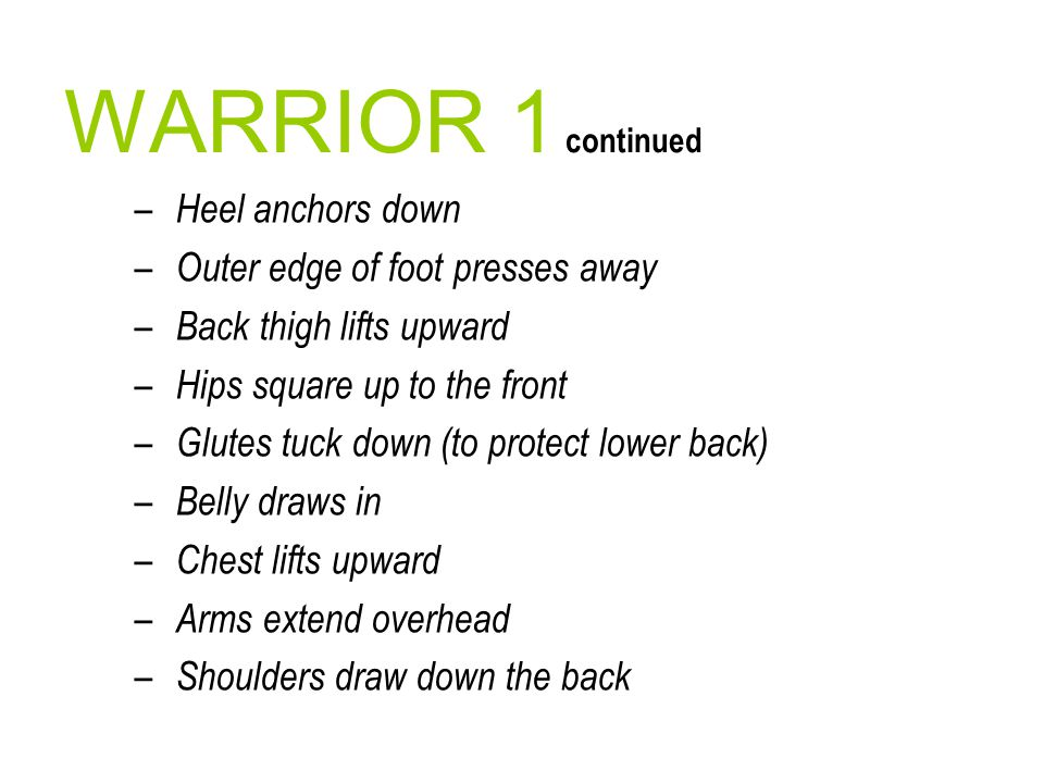 WARRIOR 1 continued – Heel anchors down – Outer edge of foot presses away – Back thigh lifts upward – Hips square up to the front – Glutes tuck down (
