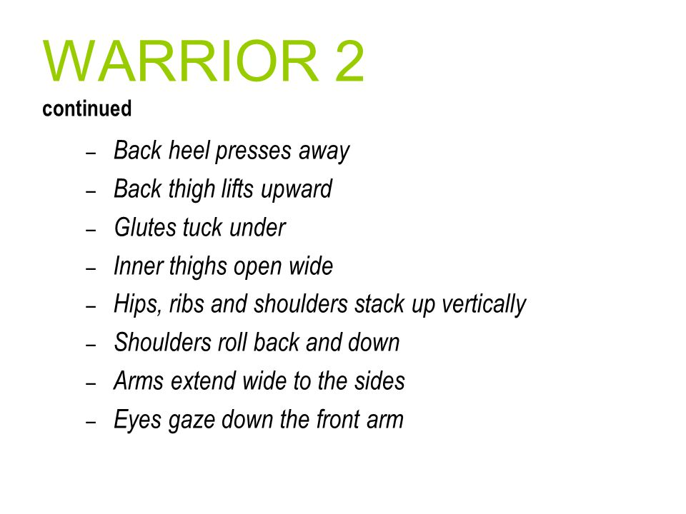 WARRIOR 2 continued – Back heel presses away – Back thigh lifts upward – Glutes tuck under – Inner thighs open wide – Hips, ribs and shoulders stack u
