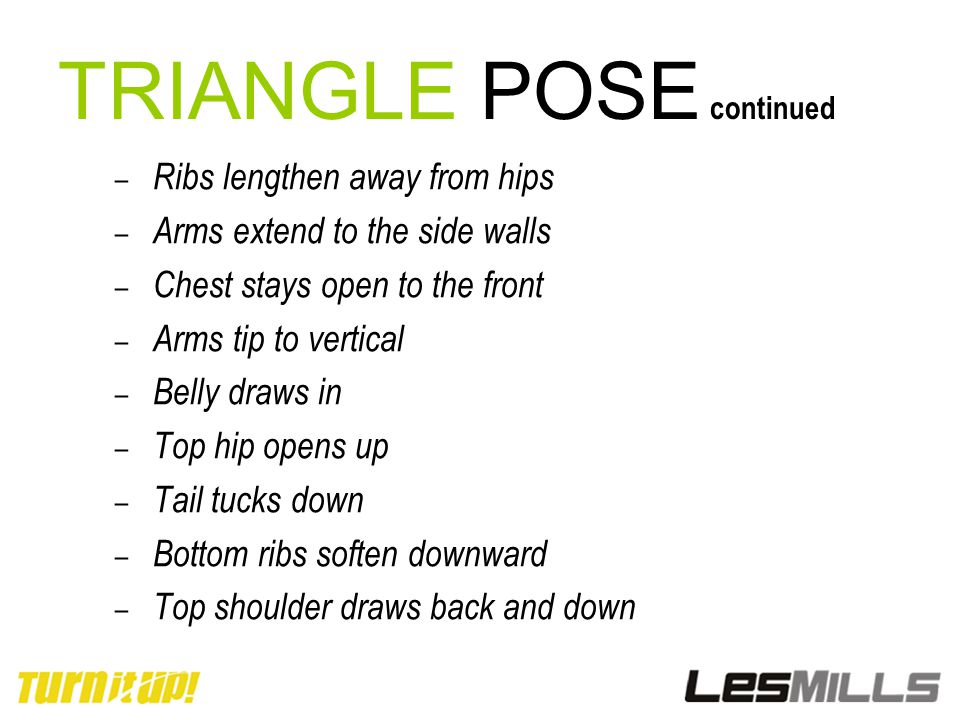 TRIANGLE POSE continued – Ribs lengthen away from hips – Arms extend to the side walls – Chest stays open to the front – Arms tip to vertical – Belly