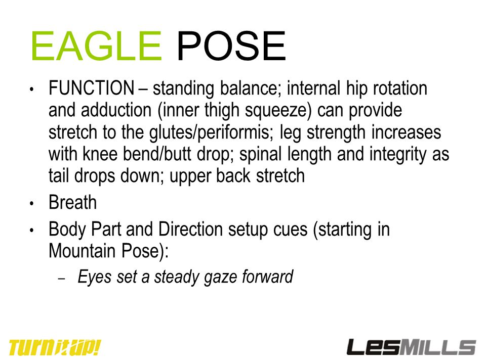 EAGLE POSE FUNCTION – standing balance; internal hip rotation and adduction (inner thigh squeeze) can provide stretch to the glutes/periformis; leg st