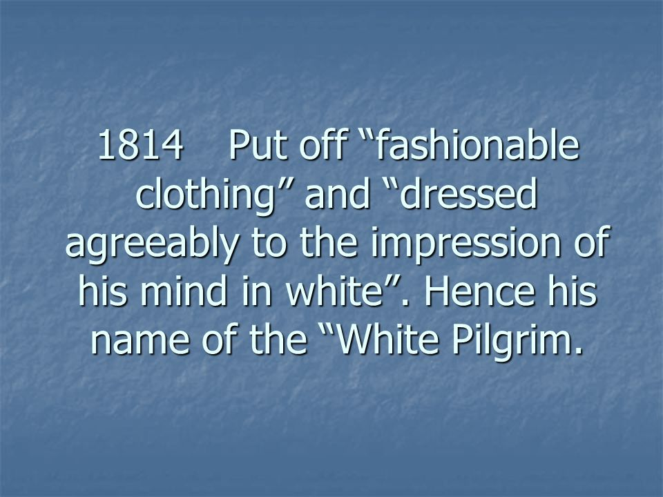 1814Put off fashionable clothing and dressed agreeably to the impression of his mind in white .