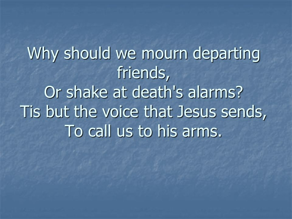 Why should we mourn departing friends, Or shake at death s alarms.