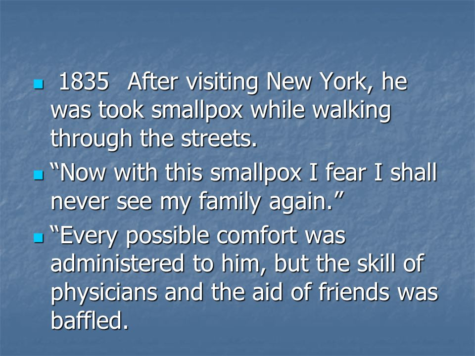 1835After visiting New York, he was took smallpox while walking through the streets.