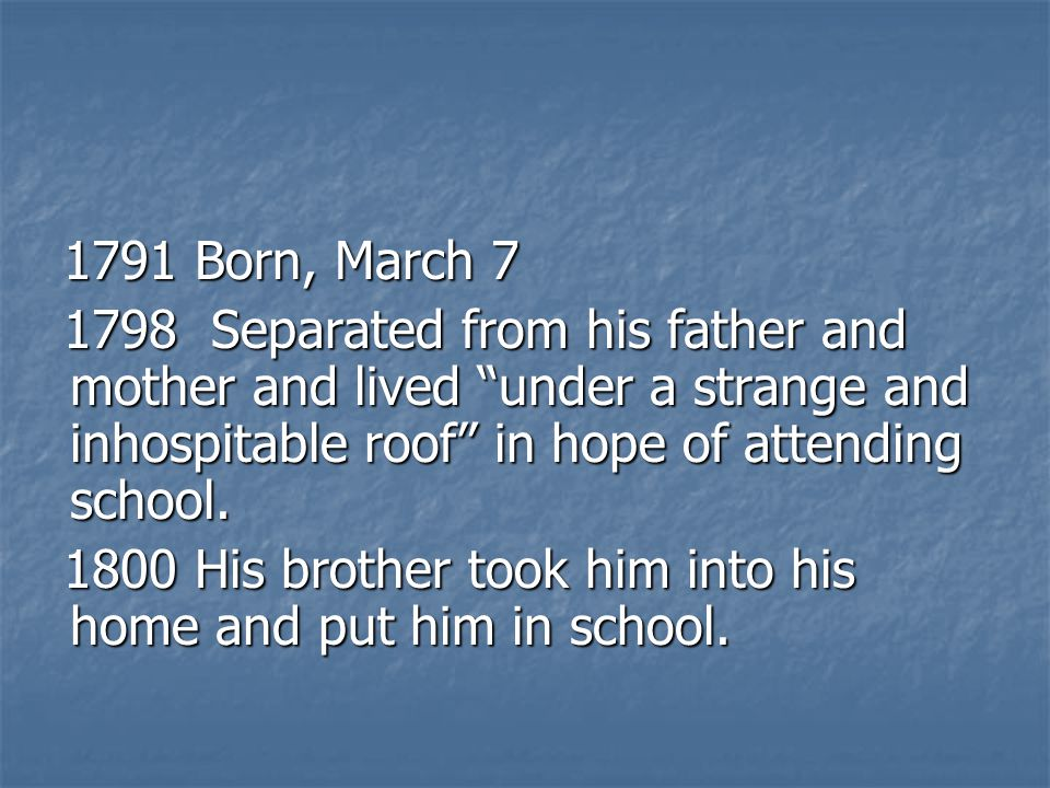 1791 Born, March 7 1798 Separated from his father and mother and lived under a strange and inhospitable roof in hope of attending school.