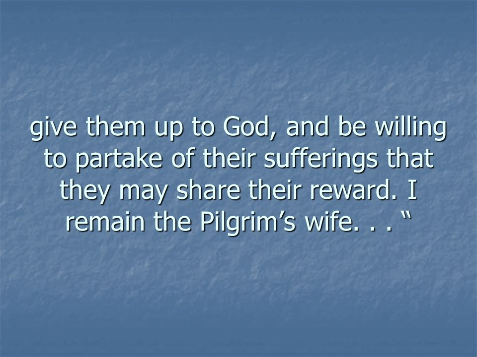 give them up to God, and be willing to partake of their sufferings that they may share their reward.