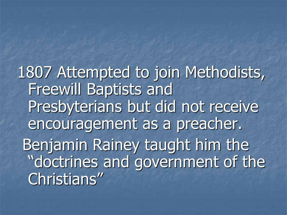 1807 Attempted to join Methodists, Freewill Baptists and Presbyterians but did not receive encouragement as a preacher.