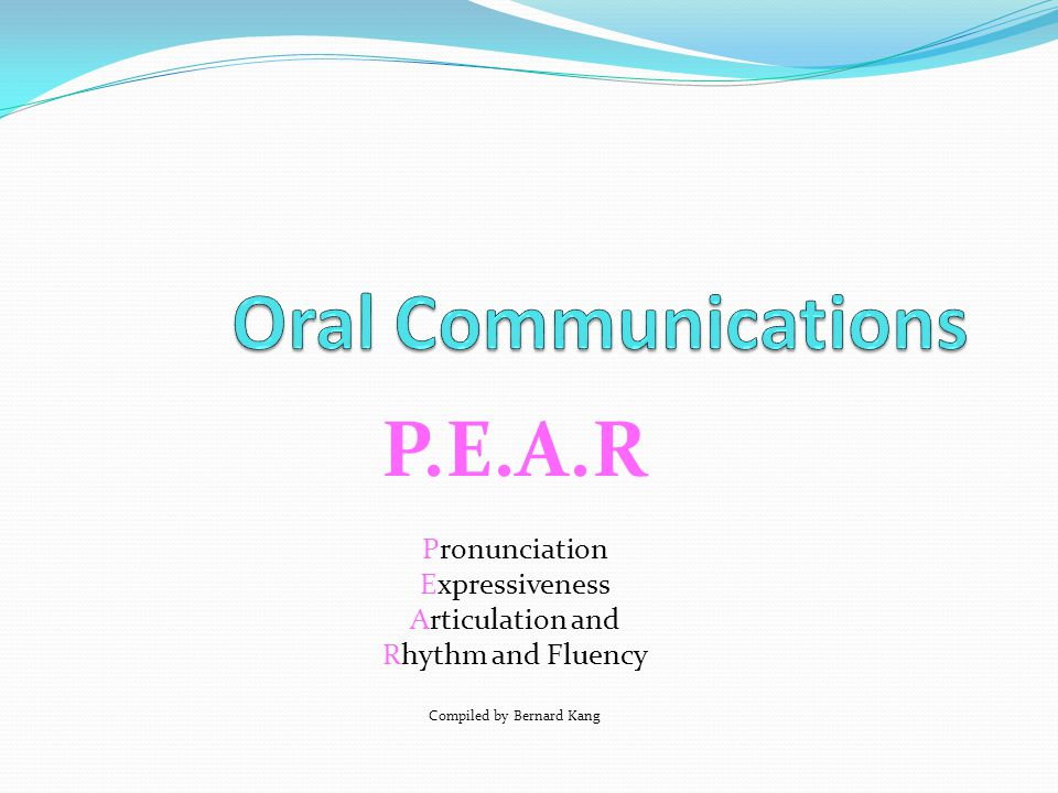P.E.A.R Pronunciation Expressiveness Articulation and Rhythm and Fluency Compiled by Bernard Kang or